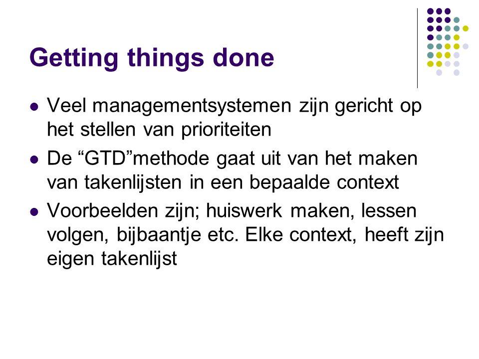 Getting things done Veel managementsystemen zijn gericht op het stellen van prioriteiten De GTD methode gaat uit van het maken van takenlijsten in een bepaalde context Voorbeelden zijn; huiswerk maken, lessen volgen, bijbaantje etc.
