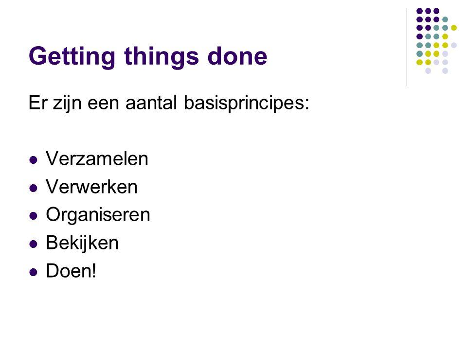 Getting things done Er zijn een aantal basisprincipes: Verzamelen Verwerken Organiseren Bekijken Doen!