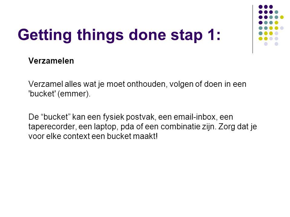 Getting things done stap 1: Verzamelen Verzamel alles wat je moet onthouden, volgen of doen in een bucket (emmer).