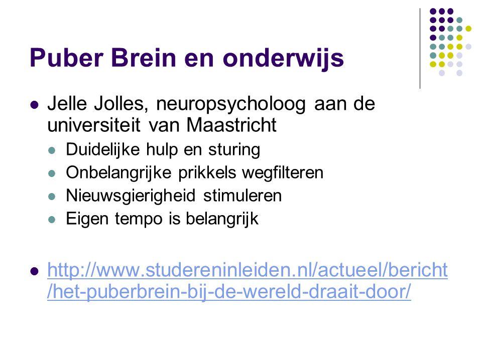 Puber Brein en onderwijs Jelle Jolles, neuropsycholoog aan de universiteit van Maastricht Duidelijke hulp en sturing Onbelangrijke prikkels wegfilteren Nieuwsgierigheid stimuleren Eigen tempo is belangrijk http://www.studereninleiden.nl/actueel/bericht /het-puberbrein-bij-de-wereld-draait-door/ http://www.studereninleiden.nl/actueel/bericht /het-puberbrein-bij-de-wereld-draait-door/