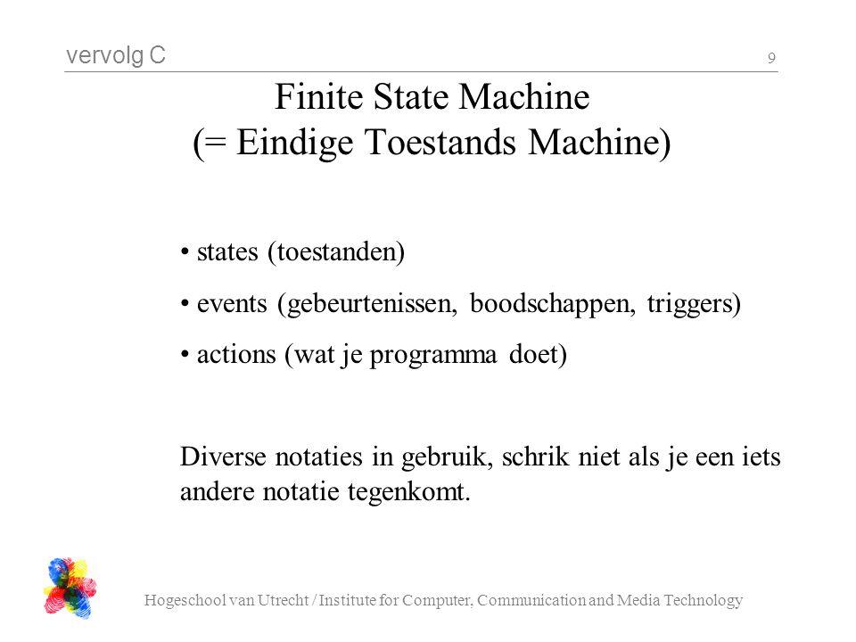vervolg C Hogeschool van Utrecht / Institute for Computer, Communication and Media Technology 9 Finite State Machine (= Eindige Toestands Machine) states (toestanden) events (gebeurtenissen, boodschappen, triggers) actions (wat je programma doet) Diverse notaties in gebruik, schrik niet als je een iets andere notatie tegenkomt.