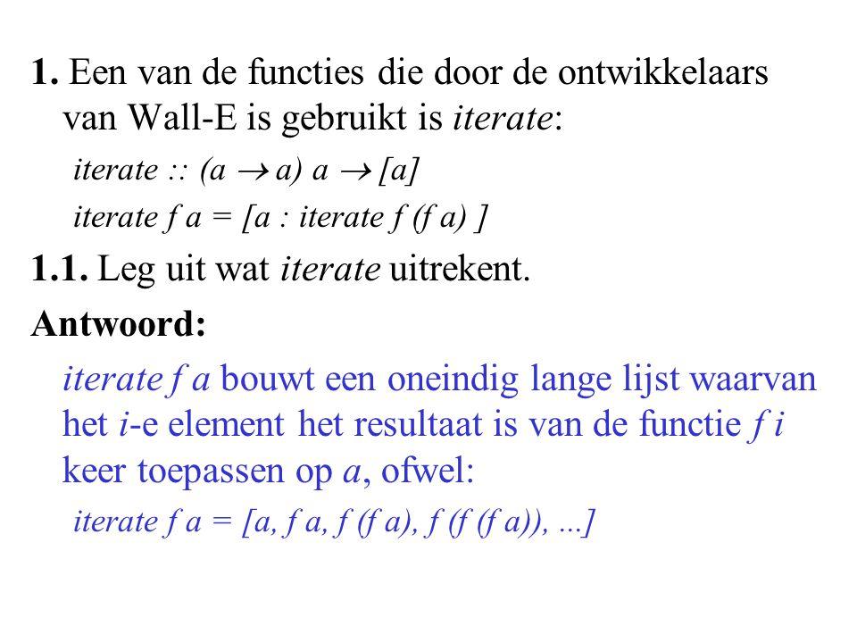 1. Een van de functies die door de ontwikkelaars van Wall-E is gebruikt is iterate: iterate :: (a  a) a  [a] iterate f a = [a : iterate f (f a) ] 1.