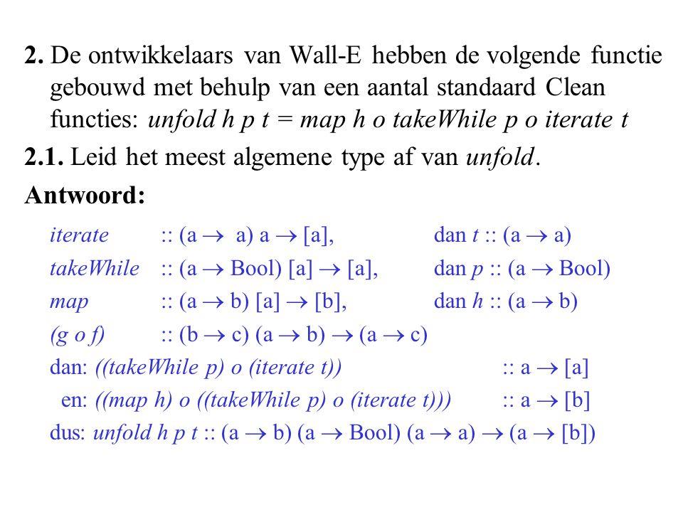 2. De ontwikkelaars van Wall-E hebben de volgende functie gebouwd met behulp van een aantal standaard Clean functies: unfold h p t = map h o takeWhile