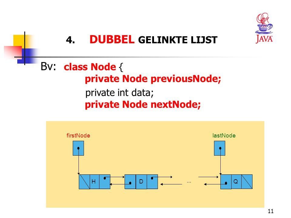 11 4. DUBBEL GELINKTE LIJST firstNode... H Q lastNode Bv: class Node { private Node previousNode; private int data; private Node nextNode; D