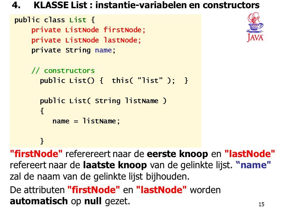15 4. KLASSE List : instantie-variabelen en constructors public class List { private ListNode firstNode; private ListNode lastNode; private String nam