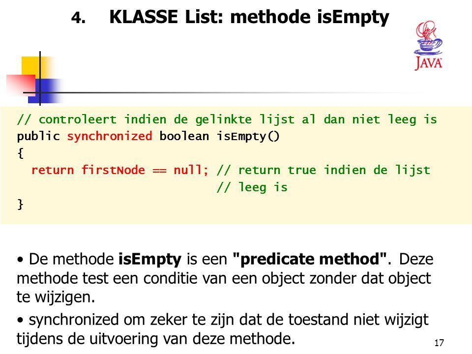 17 4. KLASSE List: methode isEmpty // controleert indien de gelinkte lijst al dan niet leeg is public synchronized boolean isEmpty() { return firstNod