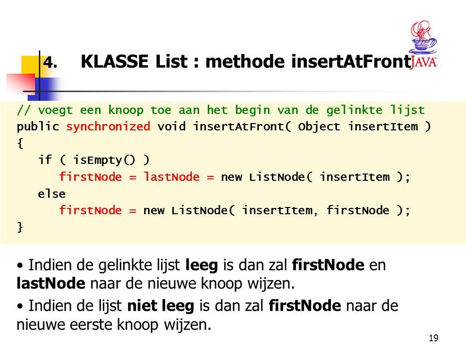 19 4. KLASSE List : methode insertAtFront // voegt een knoop toe aan het begin van de gelinkte lijst public synchronized void insertAtFront( Object in