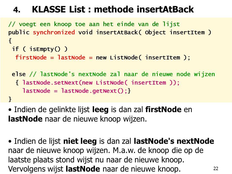 22 4. KLASSE List : methode insertAtBack // voegt een knoop toe aan het einde van de lijst public synchronized void insertAtBack( Object insertItem )