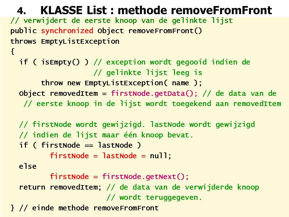 25 4. KLASSE List : methode removeFromFront // verwijdert de eerste knoop van de gelinkte lijst public synchronized Object removeFromFront() throws Em
