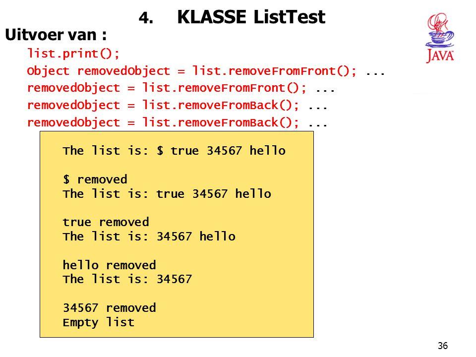 36 4. KLASSE ListTest Uitvoer van : list.print(); Object removedObject = list.removeFromFront();... removedObject = list.removeFromFront();... removed