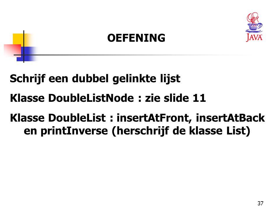 37 OEFENING Schrijf een dubbel gelinkte lijst Klasse DoubleListNode : zie slide 11 Klasse DoubleList : insertAtFront, insertAtBack en printInverse (he