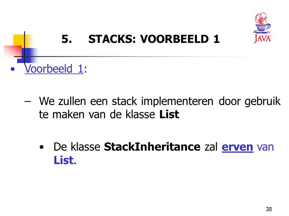 38 5. STACKS: VOORBEELD 1 Voorbeeld 1: –We zullen een stack implementeren door gebruik te maken van de klasse List De klasse StackInheritance zal erve