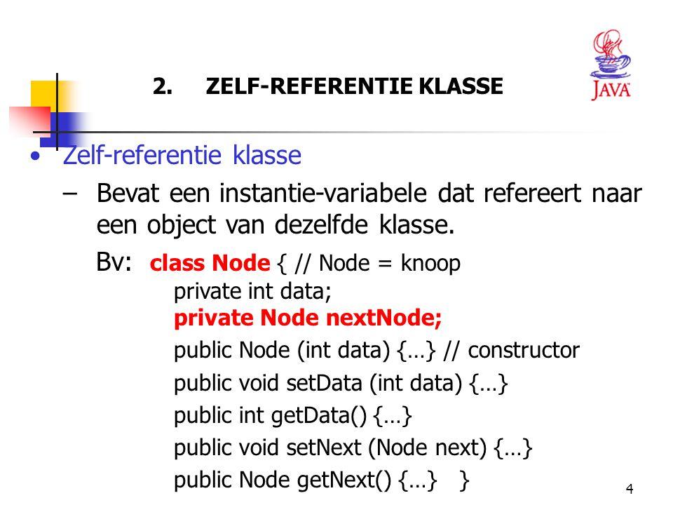 4 2. ZELF-REFERENTIE KLASSE Zelf-referentie klasse –Bevat een instantie-variabele dat refereert naar een object van dezelfde klasse. Bv: class Node {