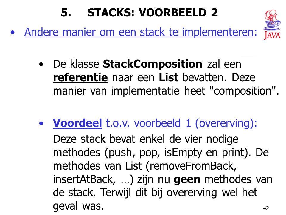 42 5. STACKS: VOORBEELD 2 Andere manier om een stack te implementeren: De klasse StackComposition zal een referentie naar een List bevatten. Deze mani