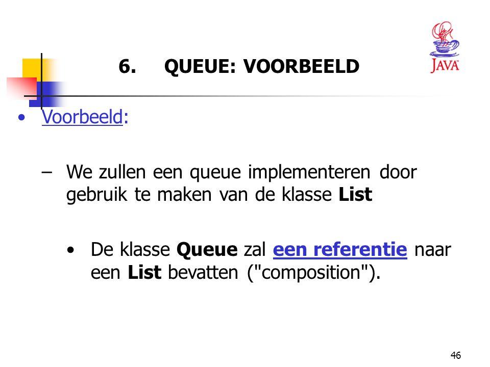 46 6. QUEUE: VOORBEELD Voorbeeld: –We zullen een queue implementeren door gebruik te maken van de klasse List De klasse Queue zal een referentie naar