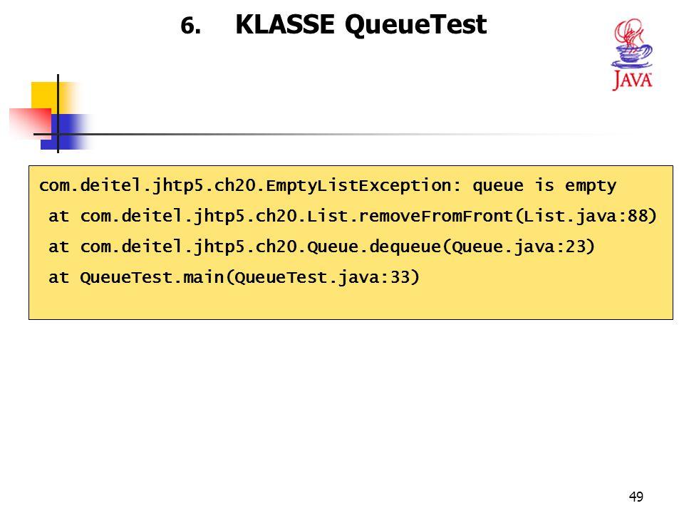 49 6. KLASSE QueueTest com.deitel.jhtp5.ch20.EmptyListException: queue is empty at com.deitel.jhtp5.ch20.List.removeFromFront(List.java:88) at com.dei