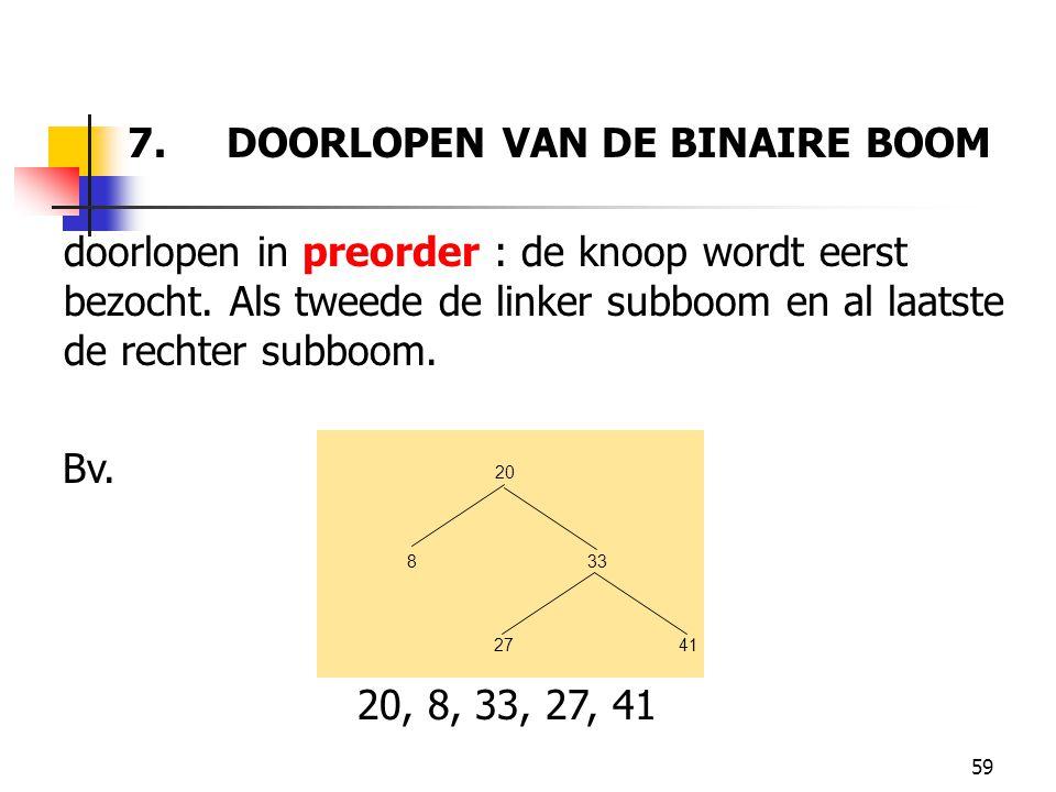 59 7. DOORLOPEN VAN DE BINAIRE BOOM doorlopen in preorder : de knoop wordt eerst bezocht. Als tweede de linker subboom en al laatste de rechter subboo