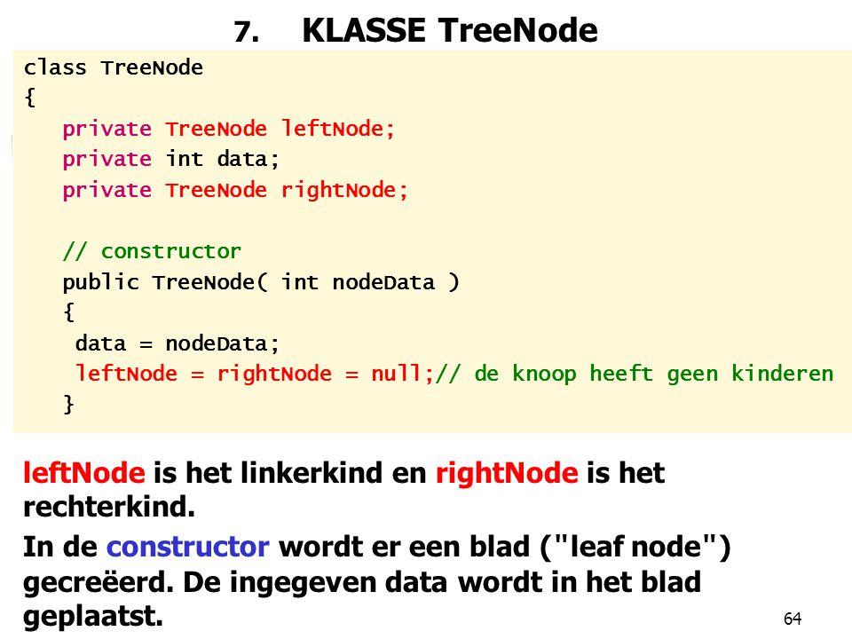 64 7. KLASSE TreeNode class TreeNode { private TreeNode leftNode; private int data; private TreeNode rightNode; // constructor public TreeNode( int no
