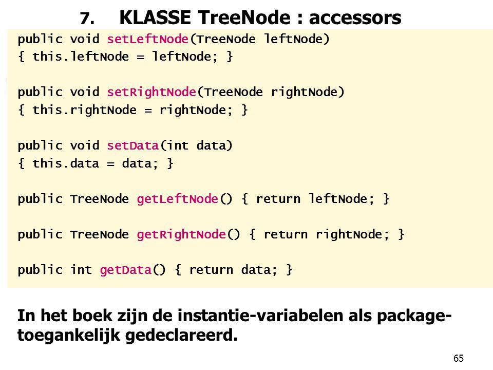 65 7. KLASSE TreeNode : accessors public void setLeftNode(TreeNode leftNode) { this.leftNode = leftNode; } public void setRightNode(TreeNode rightNode