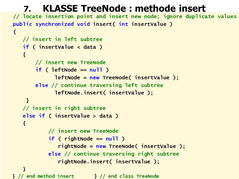 66 7. KLASSE TreeNode : methode insert // locate insertion point and insert new node; ignore duplicate values public synchronized void insert( int ins