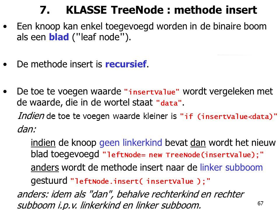 67 7. KLASSE TreeNode : methode insert Een knoop kan enkel toegevoegd worden in de binaire boom als een blad (