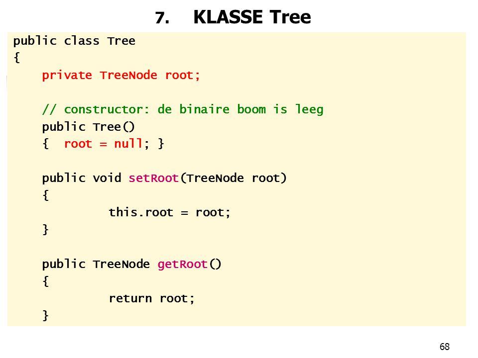 68 7. KLASSE Tree public class Tree { private TreeNode root; // constructor: de binaire boom is leeg public Tree() { root = null; } public void setRoo