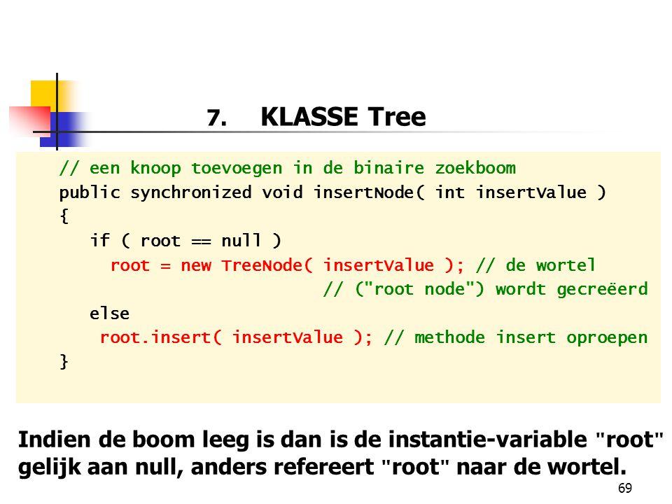 69 7. KLASSE Tree // een knoop toevoegen in de binaire zoekboom public synchronized void insertNode( int insertValue ) { if ( root == null ) root = ne