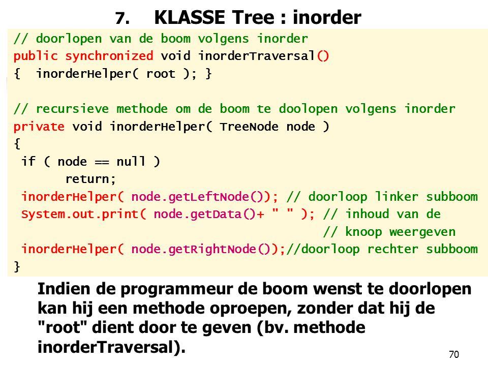 70 7. KLASSE Tree : inorder // doorlopen van de boom volgens inorder public synchronized void inorderTraversal() { inorderHelper( root ); } // recursi
