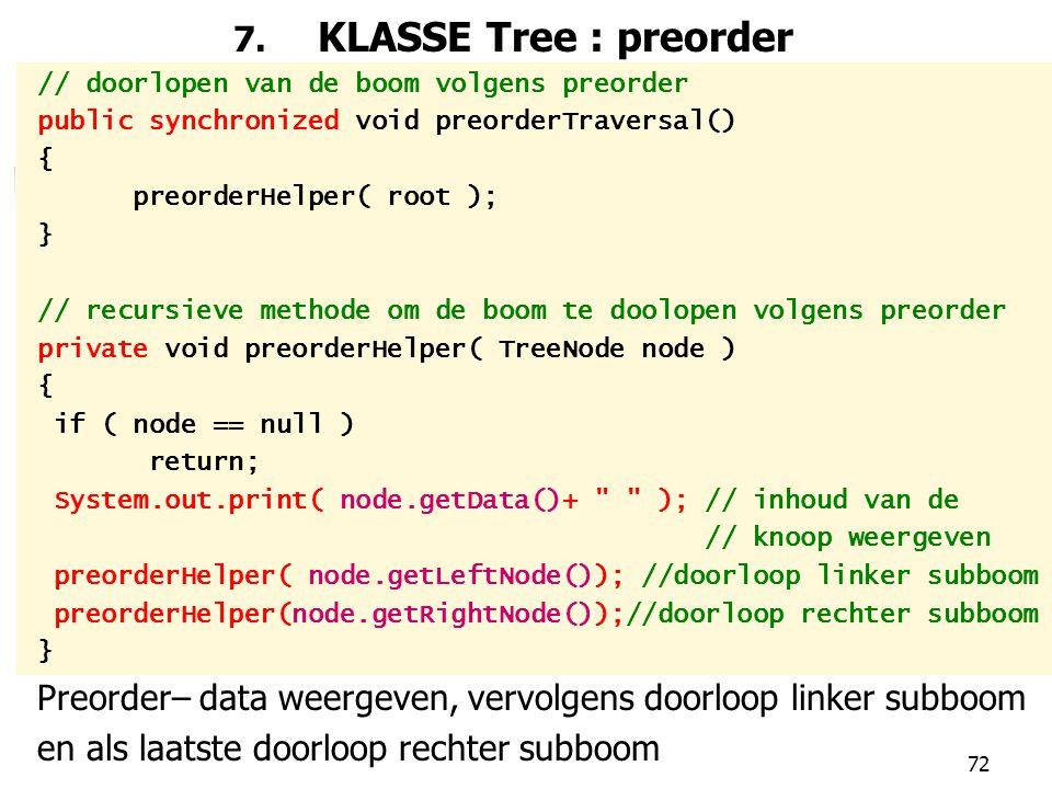 72 7. KLASSE Tree : preorder // doorlopen van de boom volgens preorder public synchronized void preorderTraversal() { preorderHelper( root ); } // rec