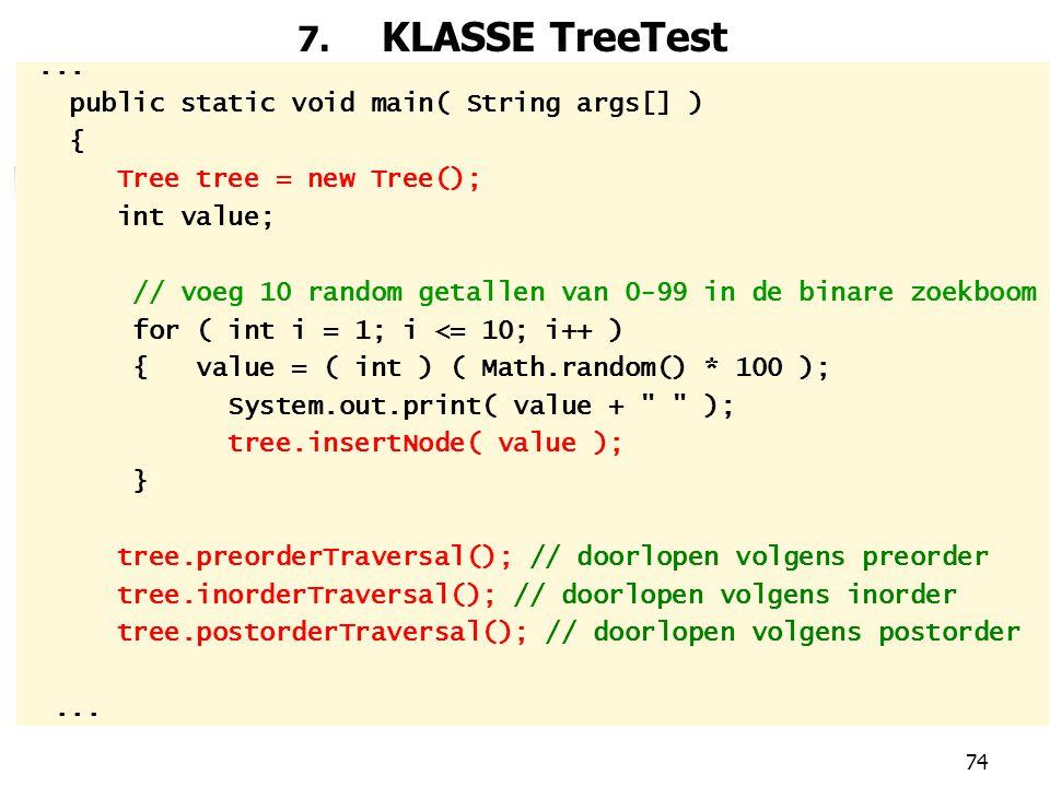 74 7. KLASSE TreeTest... public static void main( String args[] ) { Tree tree = new Tree(); int value; // voeg 10 random getallen van 0-99 in de binar