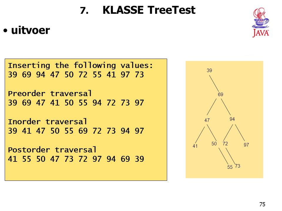 75 7. KLASSE TreeTest uitvoer Inserting the following values: 39 69 94 47 50 72 55 41 97 73 Preorder traversal 39 69 47 41 50 55 94 72 73 97 Inorder t