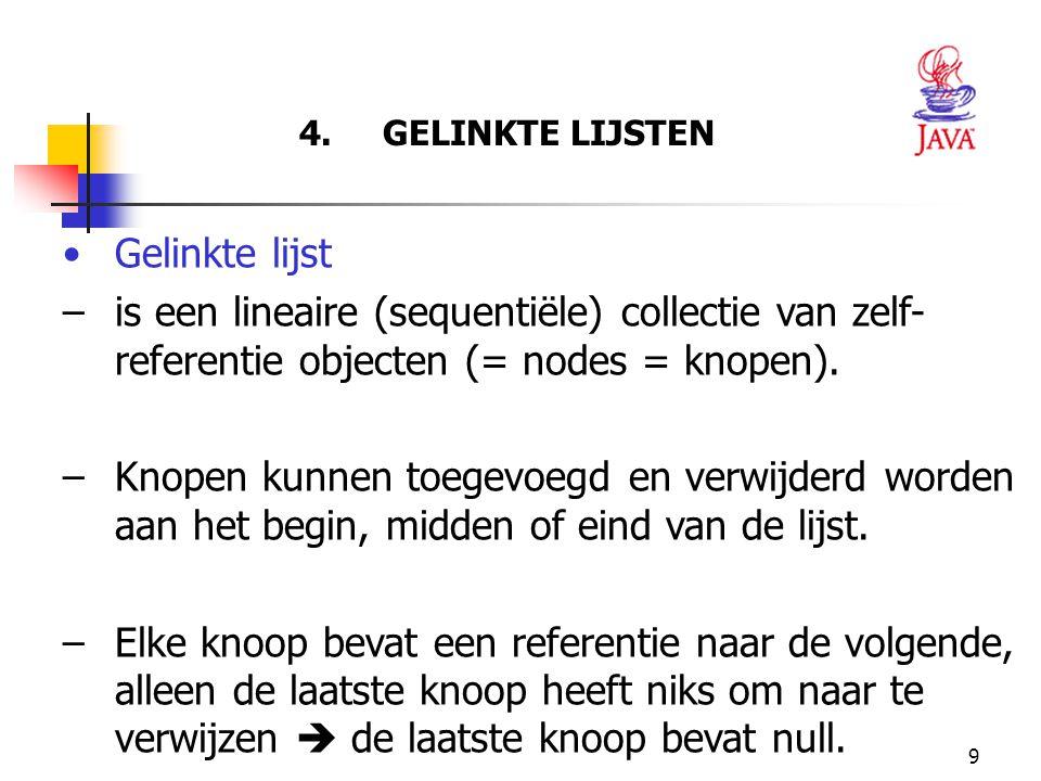 9 4. GELINKTE LIJSTEN Gelinkte lijst –is een lineaire (sequentiële) collectie van zelf- referentie objecten (= nodes = knopen). –Knopen kunnen toegevo