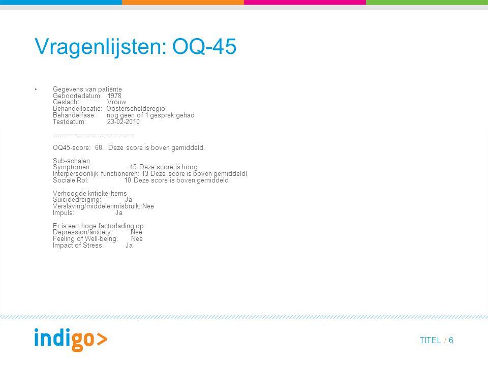 TITEL / 6 Vragenlijsten: OQ-45 Gegevens van patiënte Geboortedatum: 1978 Geslacht: Vrouw Behandellocatie: Oosterschelderegio Behandelfase: nog geen of 1 gesprek gehad Testdatum: 23-02-2010 ------------------------------------ OQ45-score: 68.