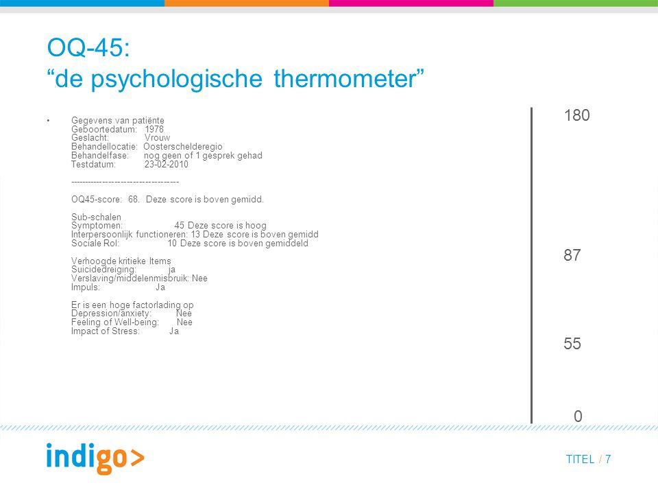 TITEL / 7 OQ-45: de psychologische thermometer Gegevens van patiënte Geboortedatum: 1978 Geslacht: Vrouw Behandellocatie: Oosterschelderegio Behandelfase: nog geen of 1 gesprek gehad Testdatum: 23-02-2010 ------------------------------------ OQ45-score: 68.