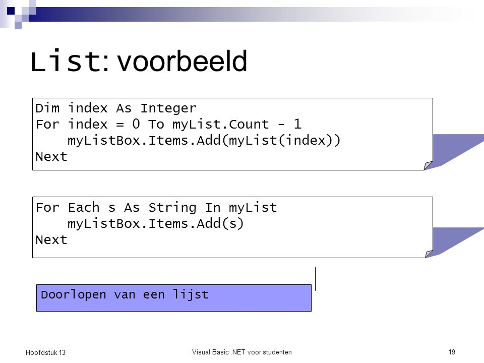 Hoofdstuk 13 Visual Basic.NET voor studenten19 List : voorbeeld Dim index As Integer For index = 0 To myList.Count - 1 myListBox.Items.Add(myList(inde