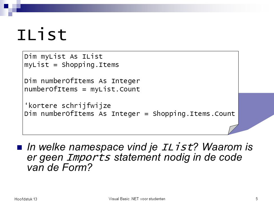 Hoofdstuk 13 Visual Basic.NET voor studenten6 Items toevoegen Private Sub Button1_Click(ByVal sender As System.Object, _ ByVal e As System.EventArgs) _ Handles Button1.Click Shopping.Items.Add(TextBox1.Text) End Sub Een toevoeging aan de IList veroorzaakt automatisch een update van de bijhorende ListBox