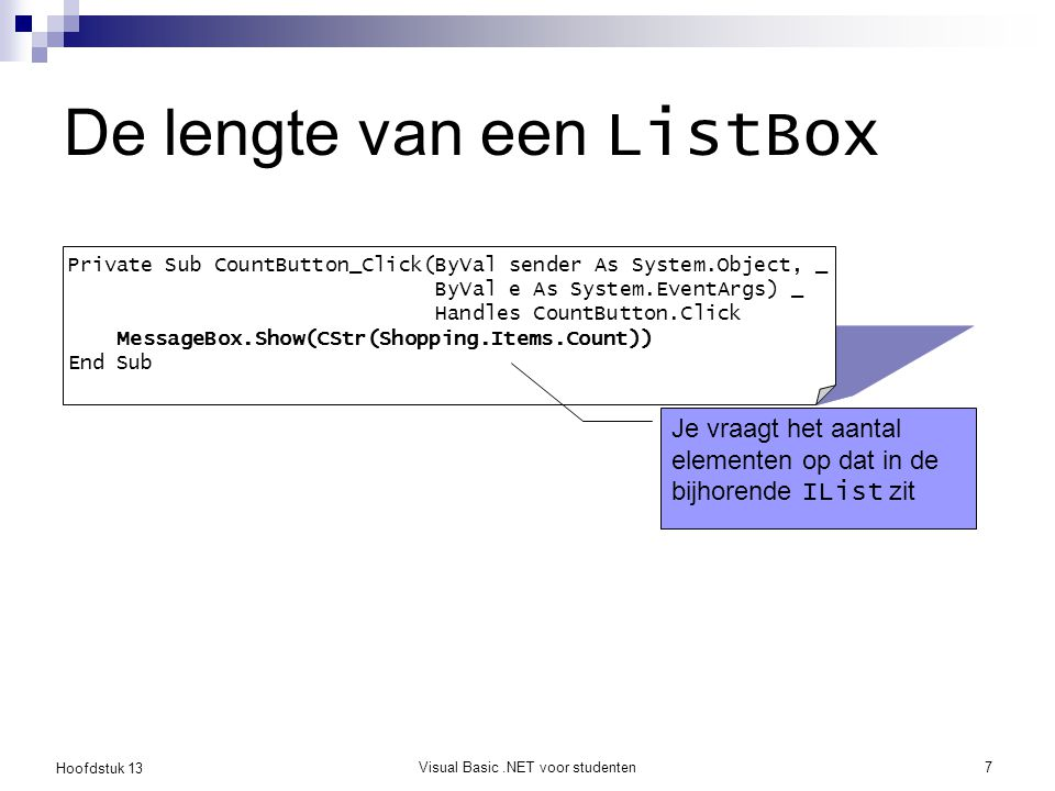 Hoofdstuk 13 Visual Basic.NET voor studenten7 De lengte van een ListBox Private Sub CountButton_Click(ByVal sender As System.Object, _ ByVal e As Syst