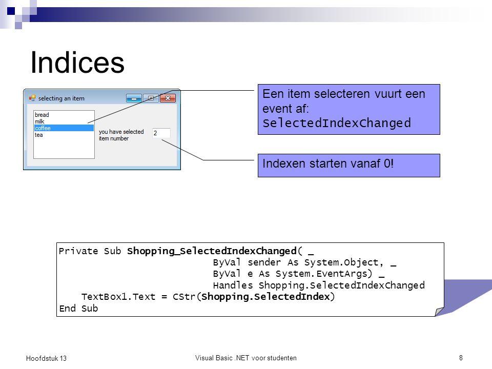 Hoofdstuk 13 Visual Basic.NET voor studenten9 Verwijderen en invoegen Bestudeer eveneens volgende methodes en maak kleine testprogrammaatjes om deze methodes uit te proberen Clear, Clone, Contains, IndexOf, LastIndexOf, Remove, RemoveAt, Reverse, Sort Shopping.Items.RemoveAt(3) Shopping.Items.Insert(5, Tea )