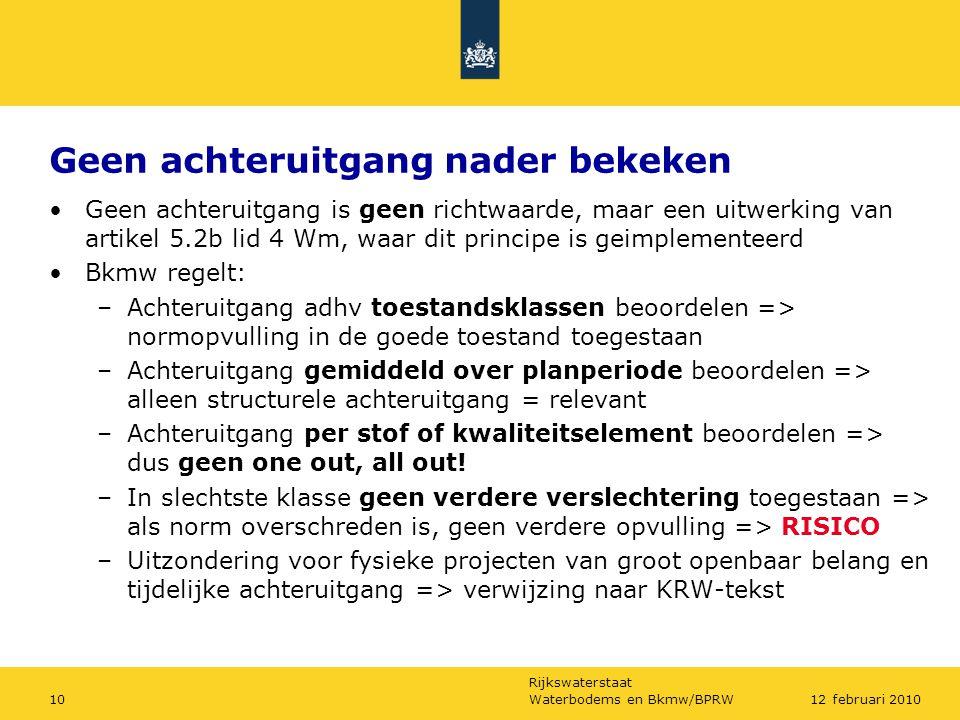 Rijkswaterstaat Waterbodems en Bkmw/BPRW1012 februari 2010 Geen achteruitgang nader bekeken Geen achteruitgang is geen richtwaarde, maar een uitwerking van artikel 5.2b lid 4 Wm, waar dit principe is geimplementeerd Bkmw regelt: –Achteruitgang adhv toestandsklassen beoordelen => normopvulling in de goede toestand toegestaan –Achteruitgang gemiddeld over planperiode beoordelen => alleen structurele achteruitgang = relevant –Achteruitgang per stof of kwaliteitselement beoordelen => dus geen one out, all out.