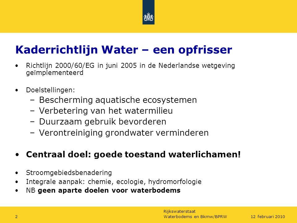 Rijkswaterstaat Waterbodems en Bkmw/BPRW212 februari 2010 Kaderrichtlijn Water – een opfrisser Richtlijn 2000/60/EG in juni 2005 in de Nederlandse wetgeving geïmplementeerd Doelstellingen: –Bescherming aquatische ecosystemen –Verbetering van het watermilieu –Duurzaam gebruik bevorderen –Verontreiniging grondwater verminderen Centraal doel: goede toestand waterlichamen.