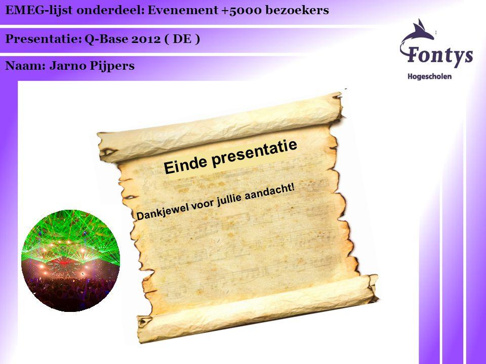 EMEG-lijst onderdeel: Evenement +5000 bezoekers Presentatie: Q-Base 2012 ( DE ) Naam: Jarno Pijpers Einde presentatie Dankjewel voor jullie aandacht!