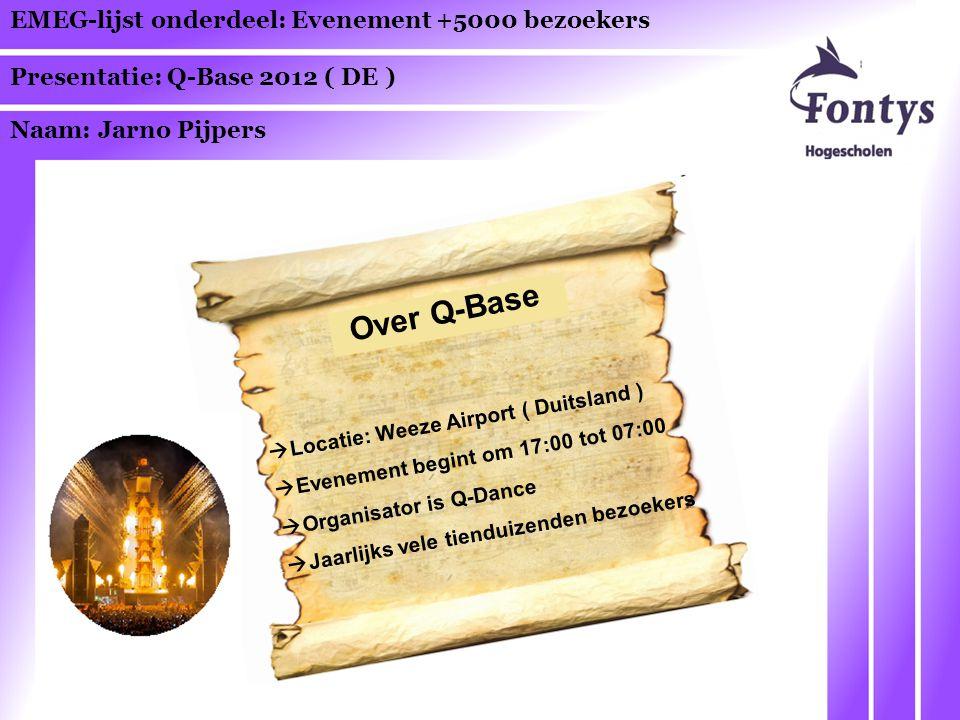 EMEG-lijst onderdeel: Evenement +5000 bezoekers Presentatie: Q-Base 2012 ( DE ) Naam: Jarno Pijpers Over Q-Base  Locatie: Weeze Airport ( Duitsland )  Evenement begint om 17:00 tot 07:00  Organisator is Q-Dance  Jaarlijks vele tienduizenden bezoekers