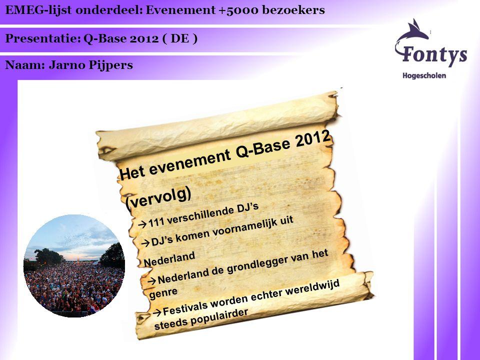EMEG-lijst onderdeel: Evenement +5000 bezoekers Presentatie: Q-Base 2012 ( DE ) Naam: Jarno Pijpers Het evenement Q-Base 2012 (vervolg)  111 verschillende DJ's  DJ's komen voornamelijk uit Nederland  Nederland de grondlegger van het genre  Festivals worden echter wereldwijd steeds populairder