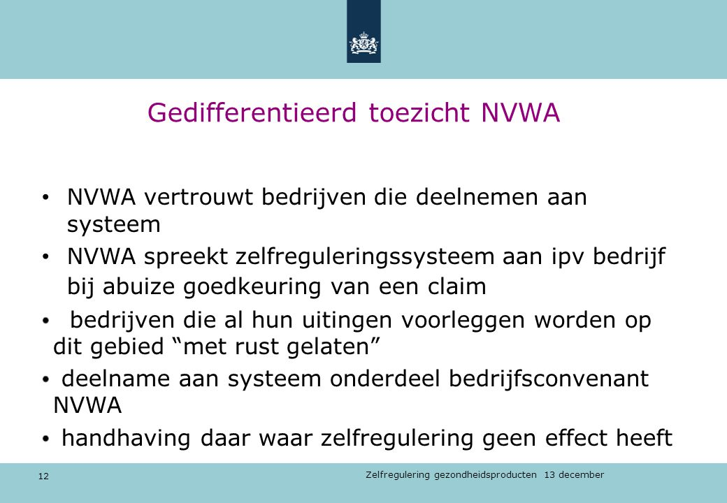 12 Zelfregulering gezondheidsproducten 13 december Gedifferentieerd toezicht NVWA NVWA vertrouwt bedrijven die deelnemen aan systeem NVWA spreekt zelf