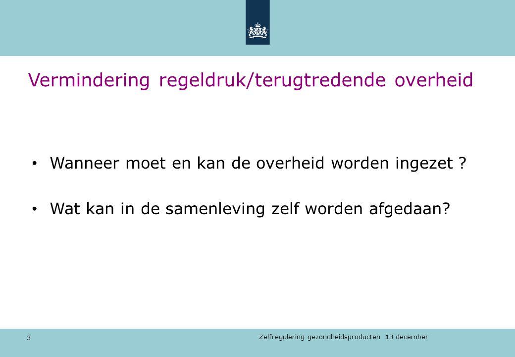 3 Zelfregulering gezondheidsproducten 13 december Vermindering regeldruk/terugtredende overheid Wanneer moet en kan de overheid worden ingezet ? Wat k