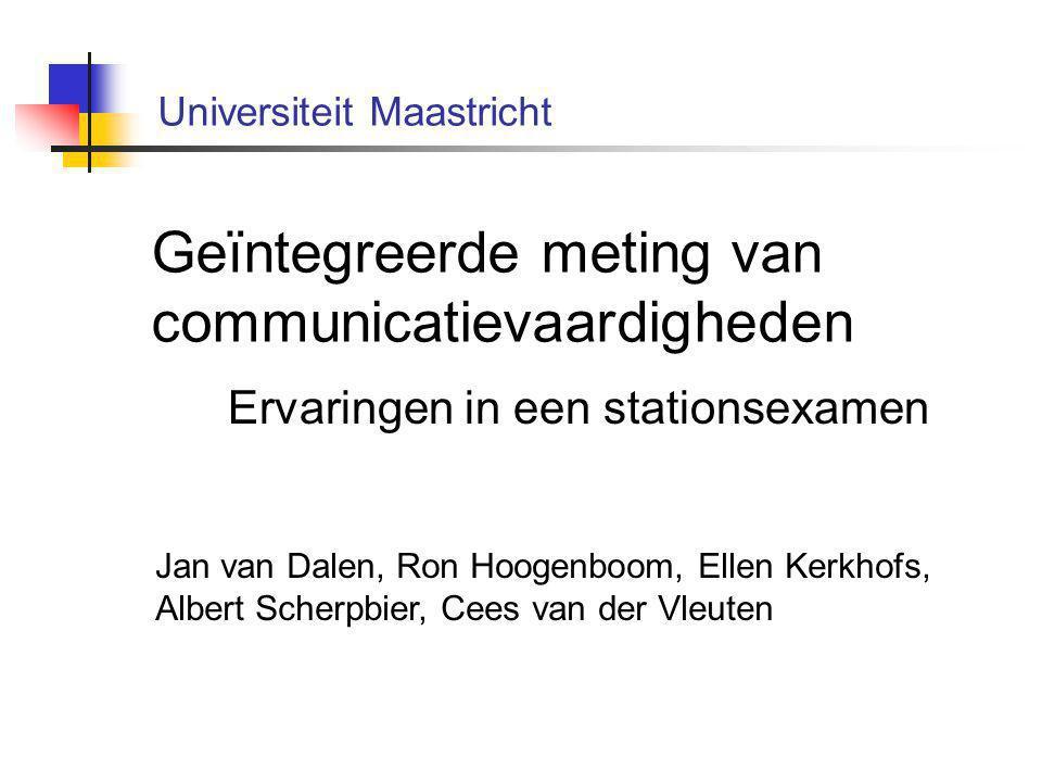 Geïntegreerde meting van communicatievaardigheden Ervaringen in een stationsexamen Jan van Dalen, Ron Hoogenboom, Ellen Kerkhofs, Albert Scherpbier, Cees van der Vleuten Universiteit Maastricht