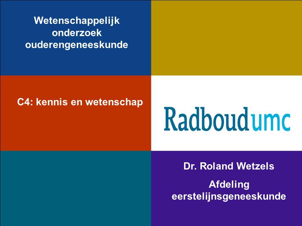 Wetenschappelijk onderzoek ouderengeneeskunde Dr. Roland Wetzels Afdeling eerstelijnsgeneeskunde C4: kennis en wetenschap