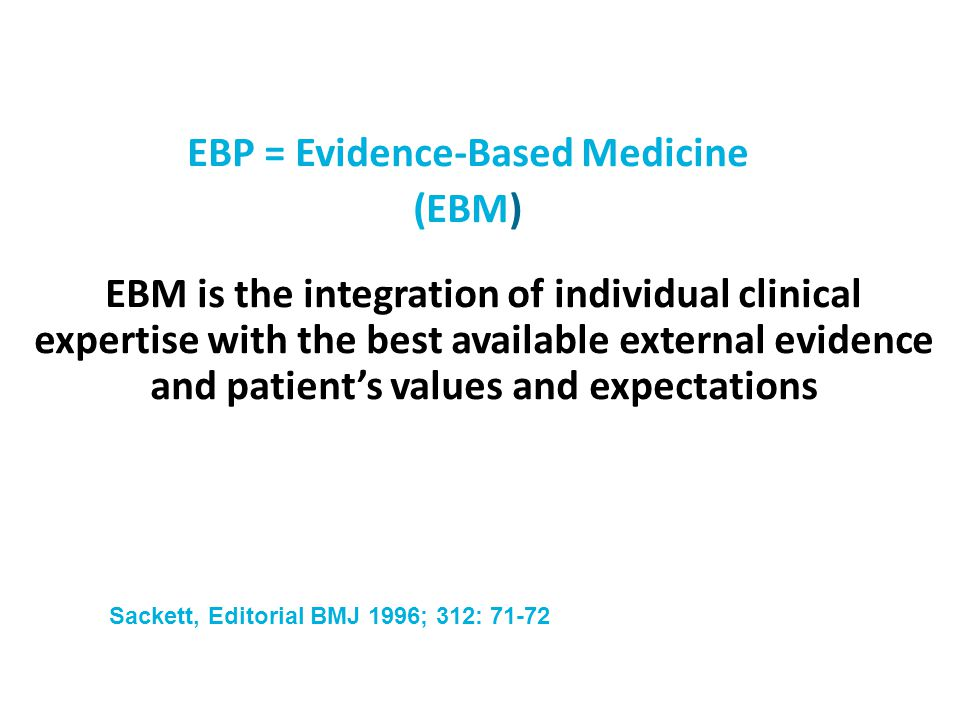 EBP = Evidence-Based Medicine (EBM) EBM is the integration of individual clinical expertise with the best available external evidence and patient's va