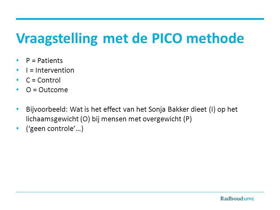 Vraagstelling met de PICO methode P = Patients I = Intervention C = Control O = Outcome Bijvoorbeeld: Wat is het effect van het Sonja Bakker dieet (I)