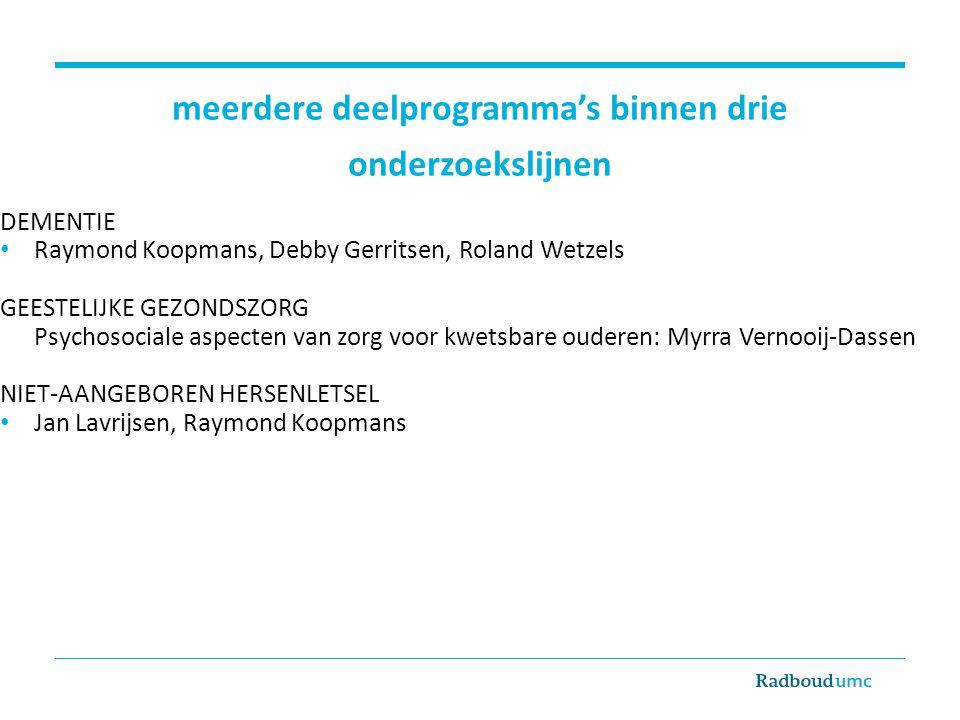 meerdere deelprogramma's binnen drie onderzoekslijnen DEMENTIE Raymond Koopmans, Debby Gerritsen, Roland Wetzels GEESTELIJKE GEZONDSZORG Psychosociale